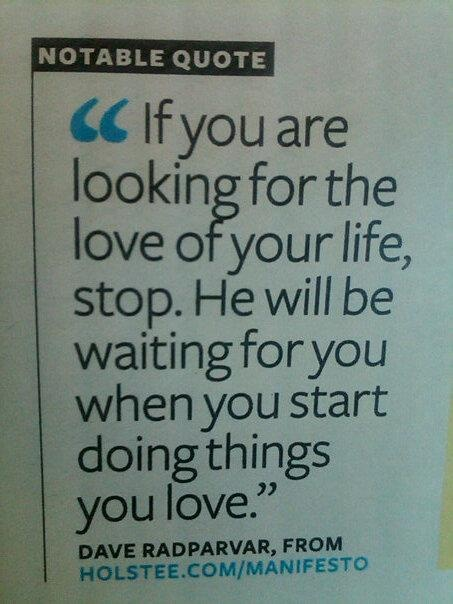 Si estás buscando al amor de tu vida. DETENTE. ÉL estará esperándote cuando empieces a hacer las cosas que amas.
