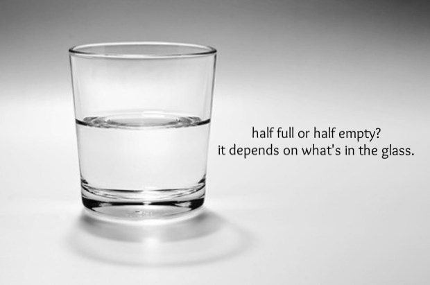 how we see the glass depends upon our perspective. and what is in the glass. if it's something we like, it is 'half empty'.
