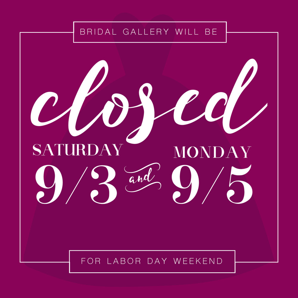 Bridal Gallery will be closed Friday through Monday for Labor Day weekend!