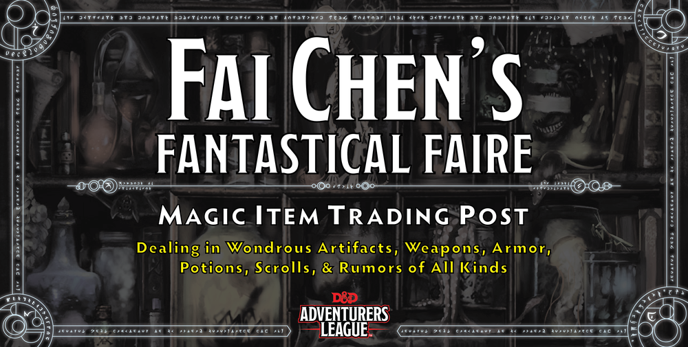 Fai chen's fantastical faire is the d&d adventurers league trading post. it is a special, optional event that can occur at all conventions hosting d&d adventurers league adventures. At the Faire, players may trade permanent magic item certificates and may purchase consumable item certificates. Fai Chen's inventory changes over time, and there is only so much that can fit in his cart and that his mule can pull. Therefore, the items available at the Faire change over time and are only available in limited quantities.