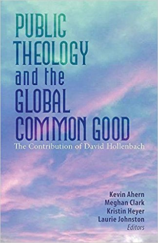 "Public Theology and the Global Common Good,    edited by Kevin Ahern, Meghan J. Clark, Kristin E. Heyer, and Laurie Johnston   The subtitle of the book reads ""The Contribution of David Hollenbach, S.J."" The book brings together colleagues and former students of David Hollenbach, who for the past half-century has done significant work on the common good, human rights, and justice. He has served at Boston College and at Georgetown University and at other schools of higher education. Here the contributors honor their colleague and add their own voices to the discussion."