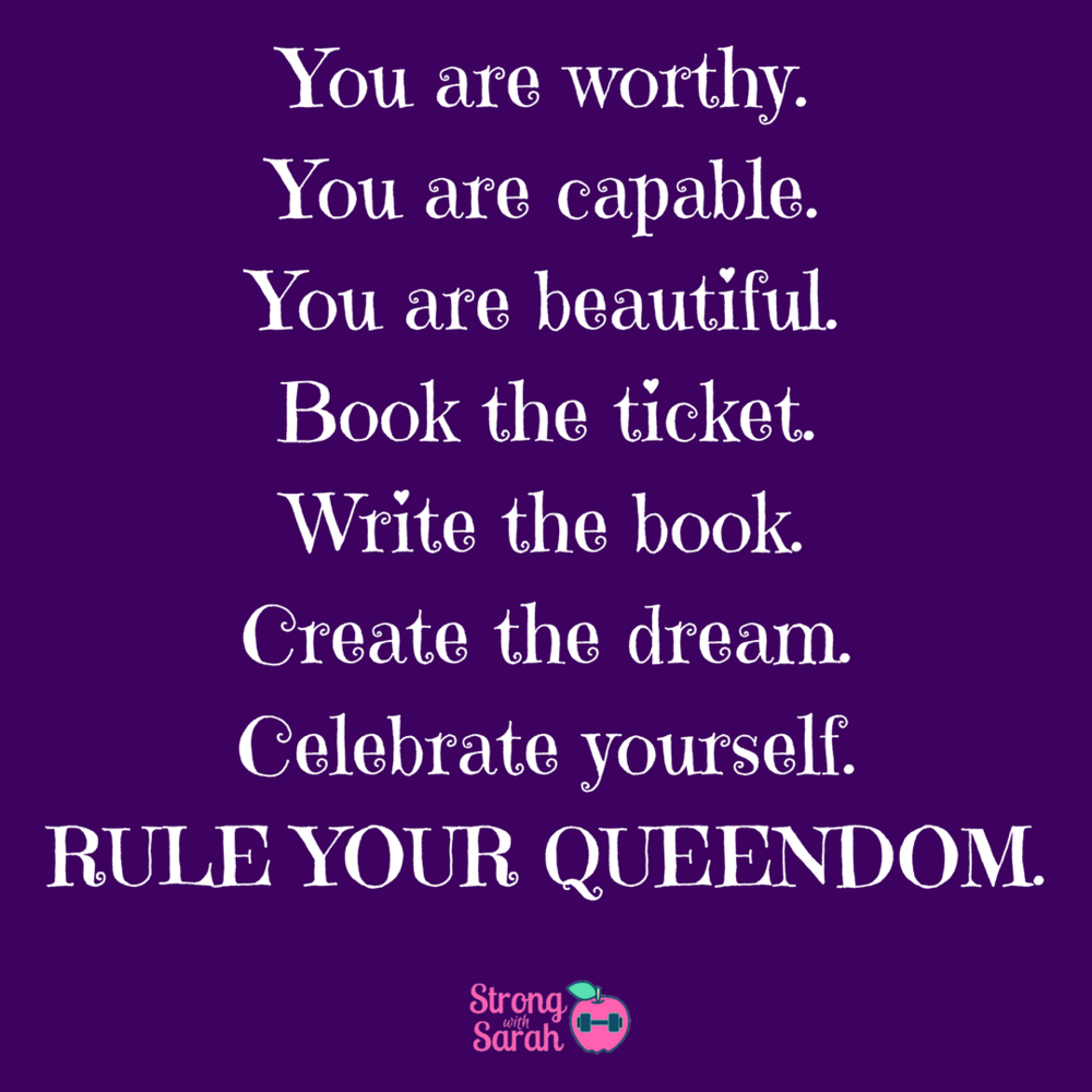 You are worthy.You are capable.You are beautiful.Book the ticket.Write the book.Create the dream.Celebrate yourself.Rule your queendom..png