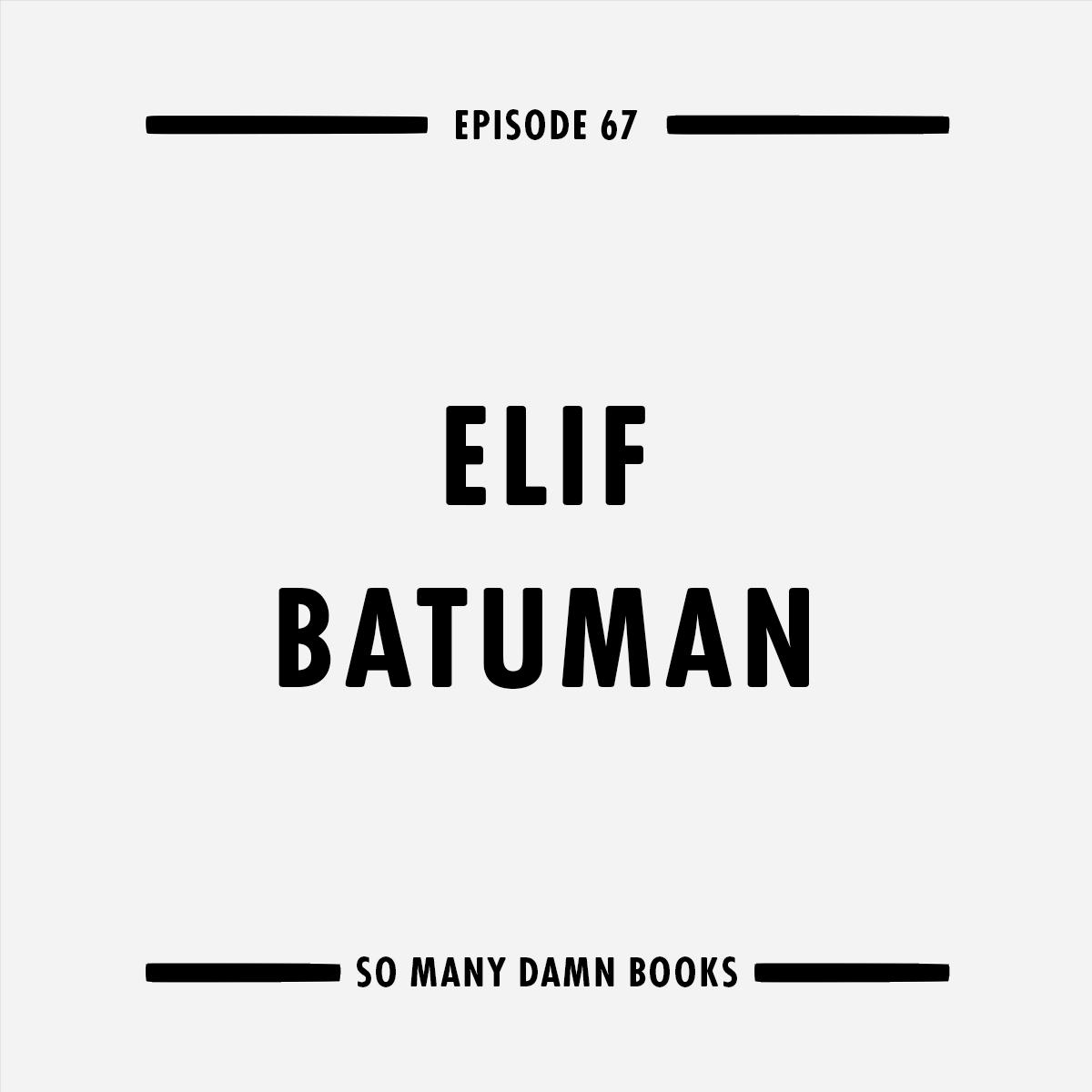Episode Sixty-Seven: Elif Batuman — So Many Damn Books