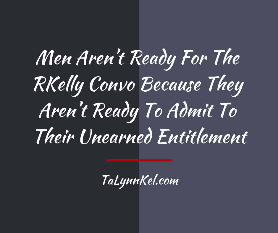Men Aren't Ready For The RKelly Convo Because They Aren't Ready To Admit To Their Unearned Entitlement.png