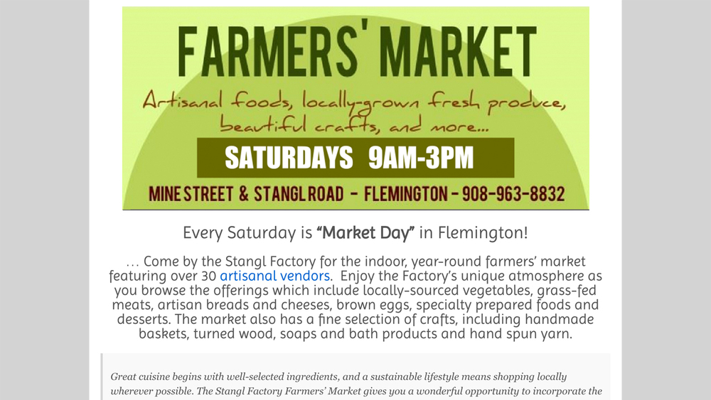 "Stangl Factory Farmers Market  (Flemington, Hunterdon County)  ""locally-sourced vegetables, grass-fed meats, artisan breads and cheeses, brown eggs, specialty prepared foods and desserts. The market also has a fine selection of crafts"" and more. Located at Mine St & Stangl Rd, 9am - 3pm on Saturdays."