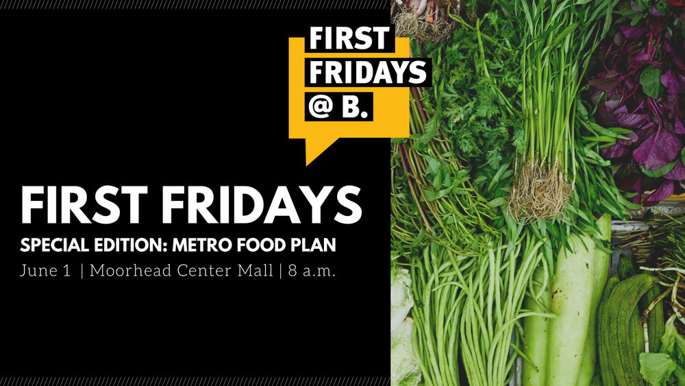 Friday, June 1, 2018    -  Join Ugly Food of the North & the Cass Clay Food Partners for a  special edition of First Fridays at B on Friday, June 1 at the Moorhead Center Mall . This meeting is the first in a series of opportunities to provide input and ideas for the Metropolitan Food Systems Plan. Doors open at 7:30 a.m. Programming begins at 8 a.m.