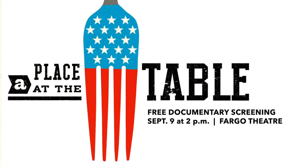 Sunday, September 9 at 2 p.m.  - Join the Cass Clay Hunger Coalition and partners for a screening of the documentary  A Place At The Table  on Sunday, September 9, at 2 p.m. at  The Fargo Theatre . Join us after the film for a post-documentary social & panel discussion from 3:30-5 p.m. at the Broadway Garage.
