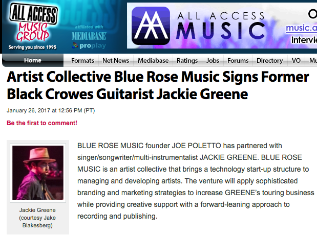 Jackie Greene Signs to Blue Rose Music   - January 26, 2017BLUE ROSE MUSIC founder JOE POLETTO has partnered with singer/songwriter/multi-instrumentalist JACKIE GREENE. BLUE ROSE MUSIC is an artist collective that brings a technology start-up structure to managing and developing artists.