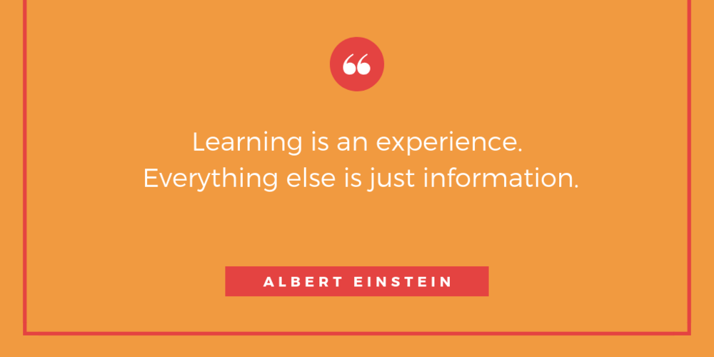 Learning is an experience. Everything else is just information..png
