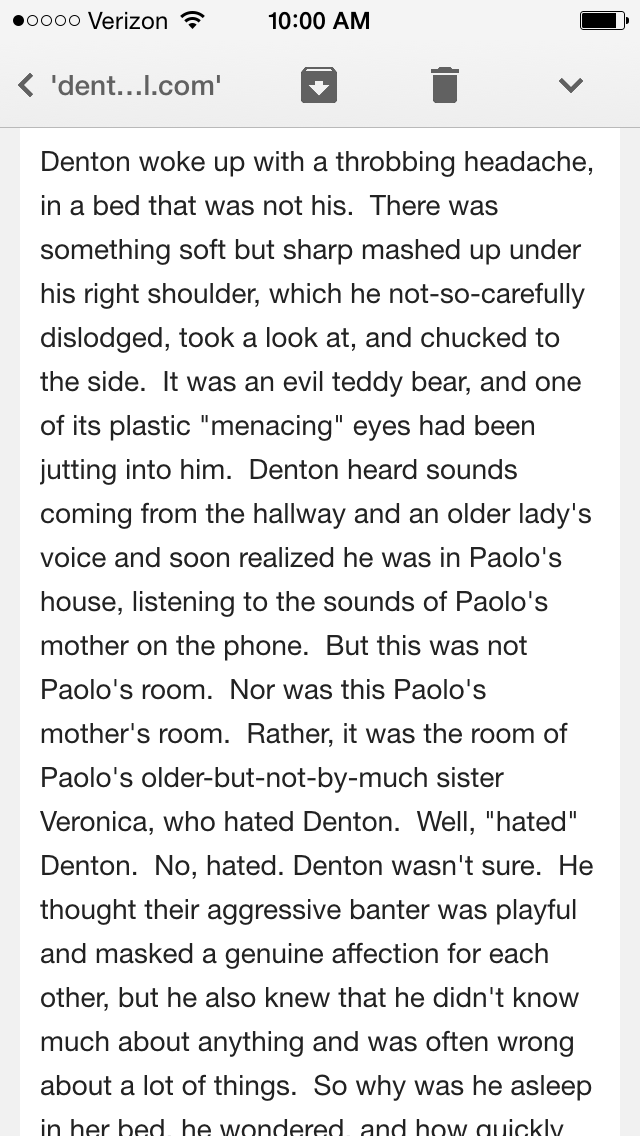 On April 15th, 2011, I wrote the first words of Denton Little's Deathdate. Nervous and excited, I sent those words to my wife Katie. Above is a screenshot of the email in which I pasted what I had. As you can see, it was in the third-person at first. That changed the next week.    Now, almost exactly four years later, Denton Little's Deathdate is coming out in stores, and I have no words.    Thank you to everyone who's been so supportive during this journey. You know who you are, and it's meant everything to me. And thank you to the booksellers, librarians, and bloggers who have already been championing this book; your support takes my breath away.    And to everyone out there buying the book today and talking it up on the internet and generally being awesome: thank you. You're great.