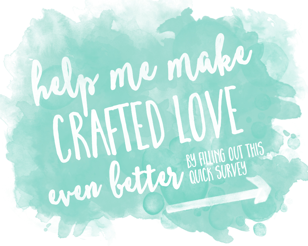 Help me make Crafted Love even better by filling out this quick reader survey! I'll love you forever!