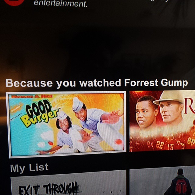 "Netflix really killing it, ""Because you watched 'Forrest Gump', we recommend you watch 'Good Burger'""."