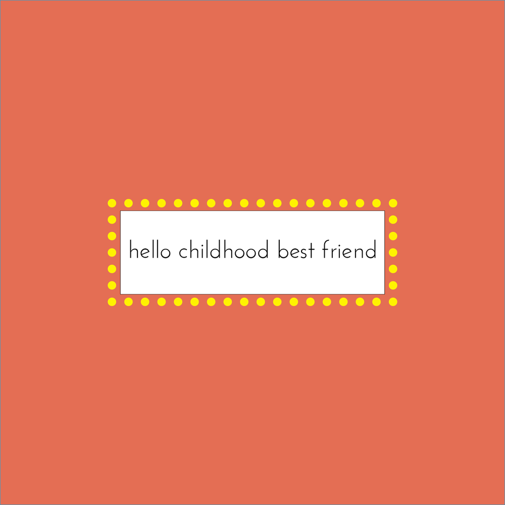 hello childhood best friend by Teresa Deely