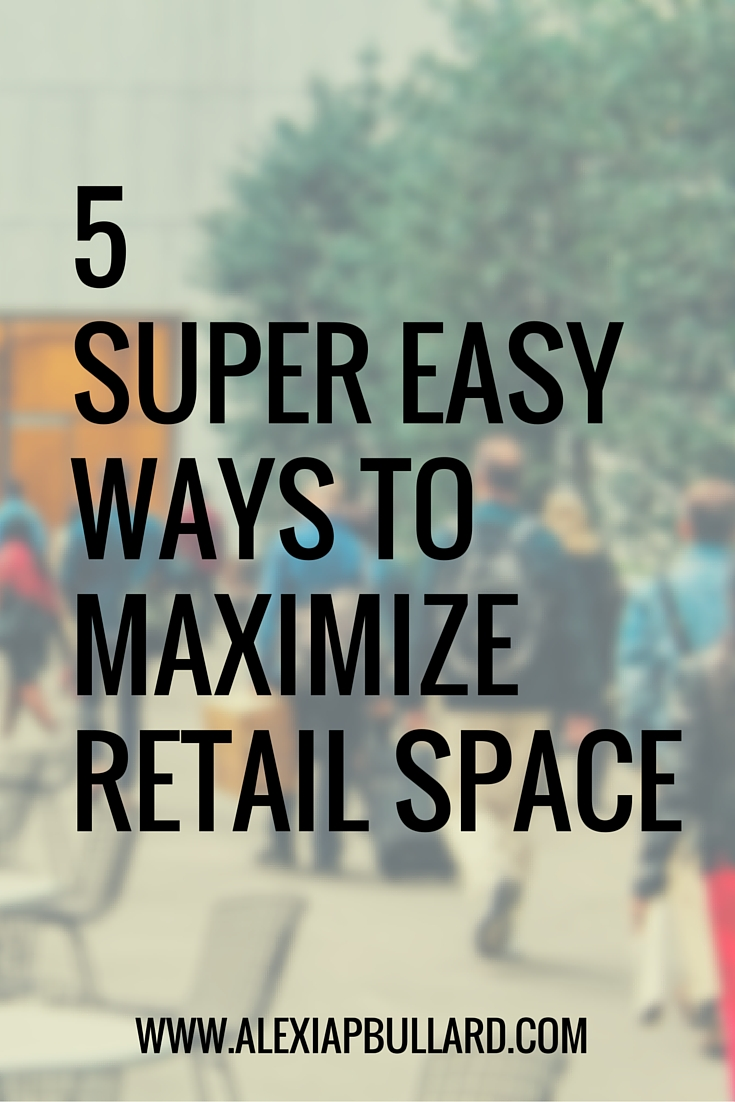 how to maximize retail space in five simple steps || Alexia P. Bullard || www.alexiapbullard.com