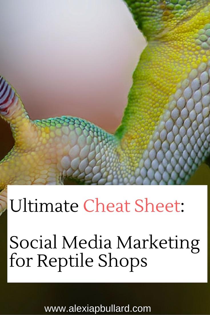 The Ultimate Cheat Sheet on Social Media Marketing for Reptile Shops || Alexia P. Bullard || www.alexiapbullard.com
