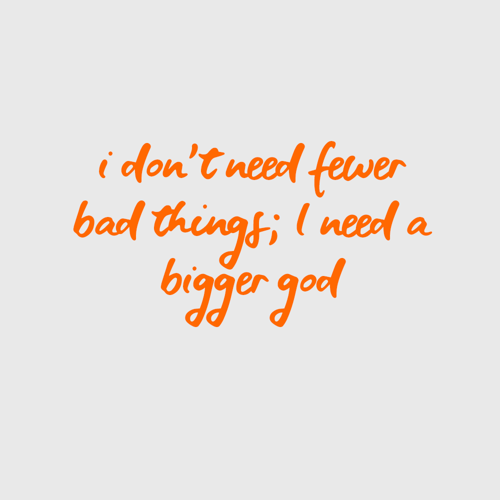I don't need fewer bad things; I need a bigger God // inspirational quote