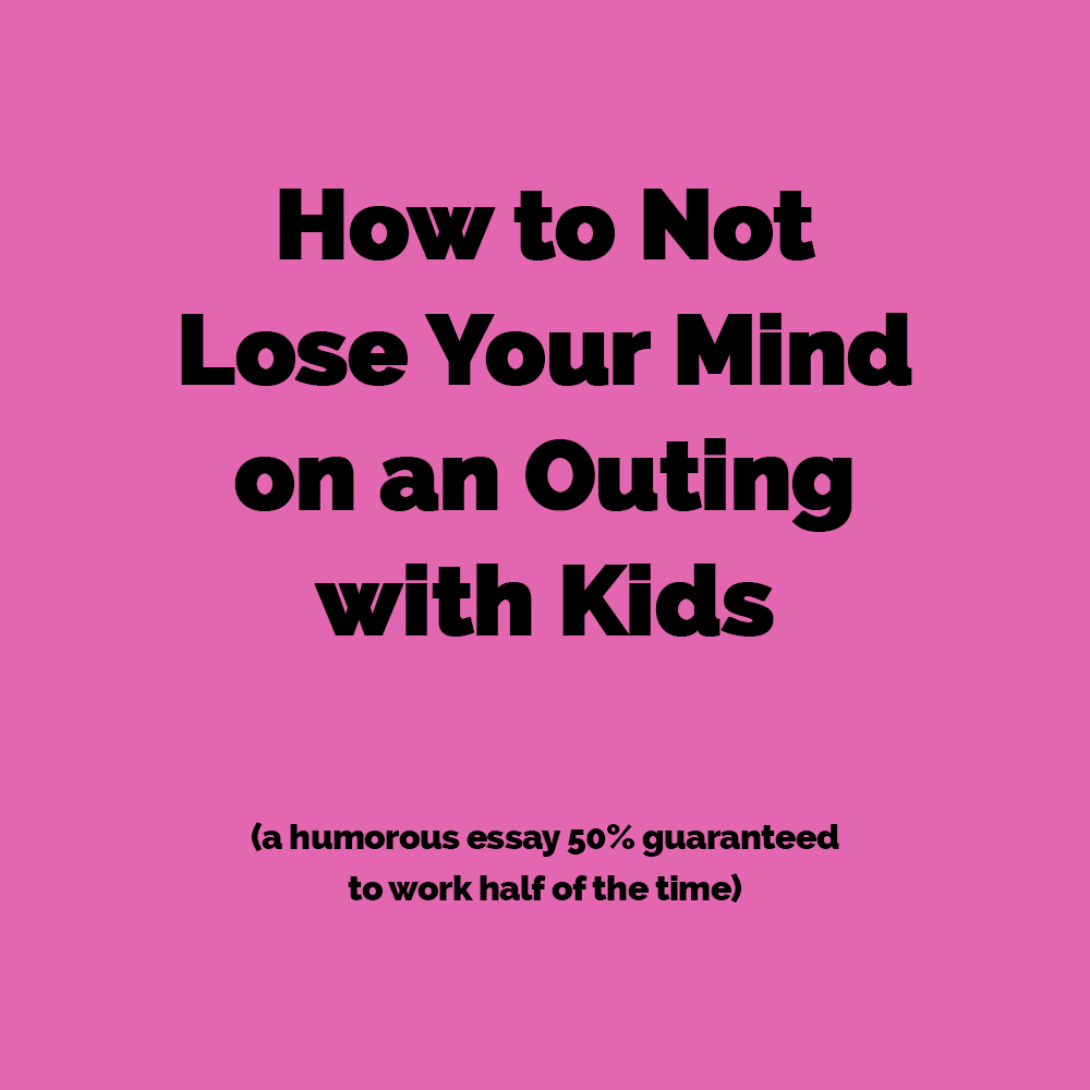 how to NOT lose your mind on an outing with kids (#parenthumor)