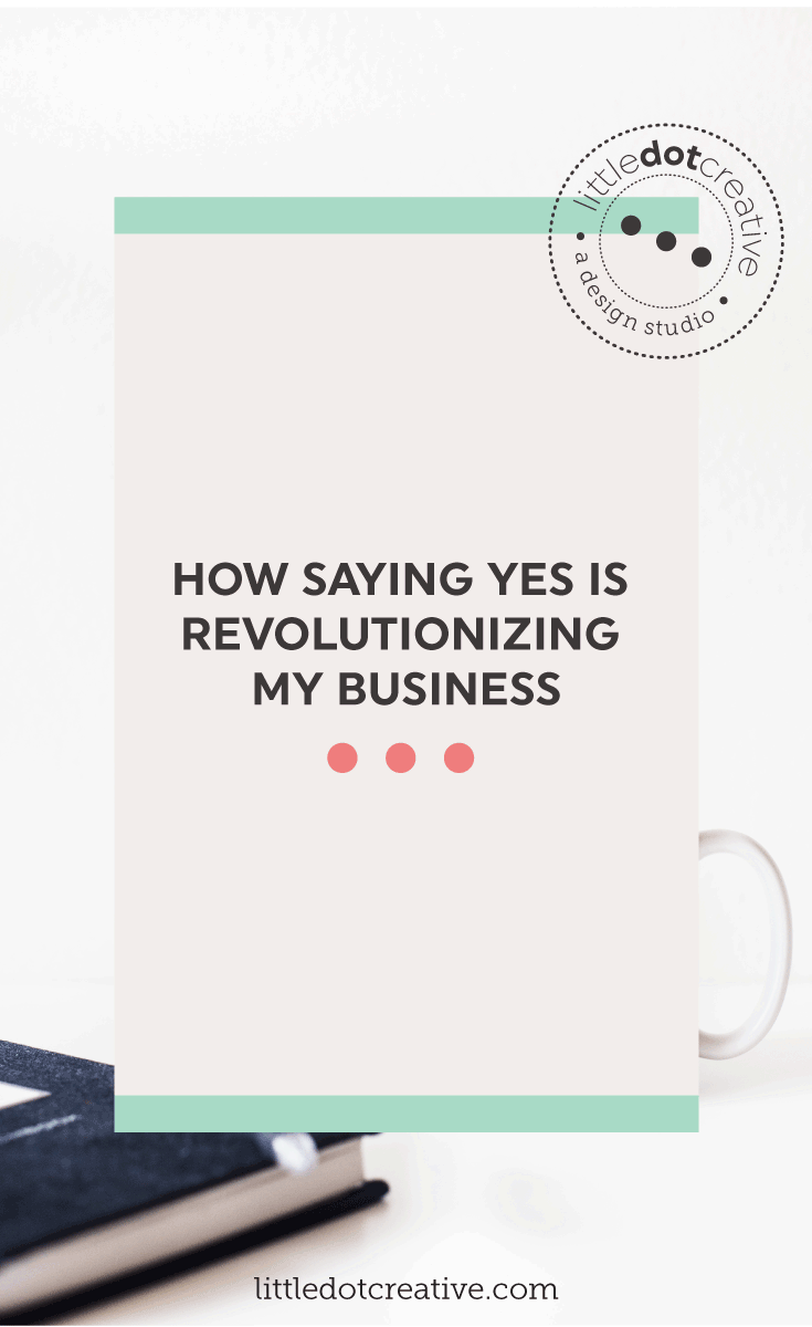 How saying yes is revolutionizing my business on Little Dot Creative