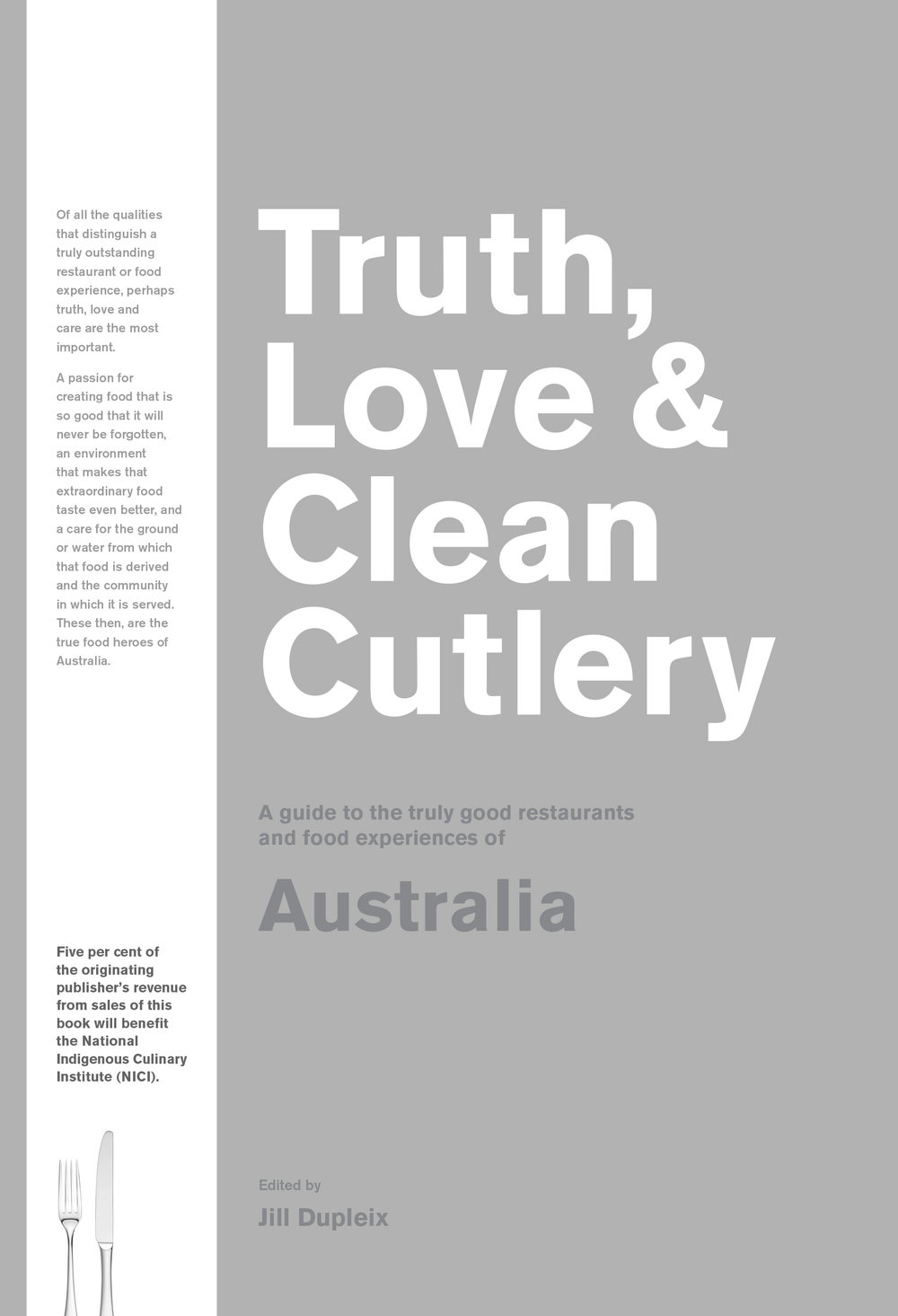 - Truth, Love & Clean Cutlery: A guide to the truly good restaurants and food experiences of Australia, Edited by Jill Dupleix (Blackwell & Ruth, $34.99) is available in/on all good bookstores with the series also offering guides to the United Kingdom, USA, and a World edition that includes 45 different countries.