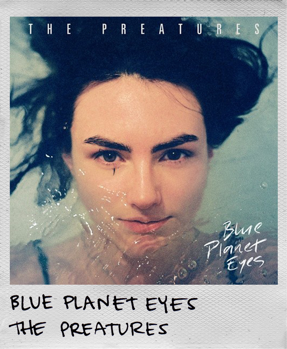 Blue Planet Eyes • The Preatures