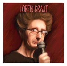 Loren Kraut 's awkwardly hilarious, unorthodox style of comedy juxtaposes playfulness with deeply dark humor. She turns grim subject matter, like depression and suicide, on its ear, presenting the bleakness of mental illness with unexpected wit and levity. Ever the outsider, Loren gives us a glimpse into her weird, silly and often tragic world that, in the end, is surprisingly life affirming.