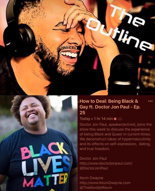 How To Deal: Being Black & Queer | The Outline Podcast  - Doctor Jon Paul, speaker/activist, joins the show this week to discuss the experiences of being Black and Queer in current times. We Deconstruct ideas of hypermasculinity and its effects on self-expression, dating, and true freedom.