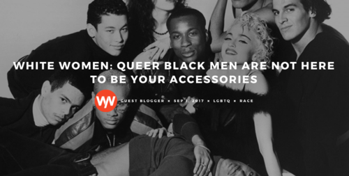 WEAR YOUR VOICE | White Women: Queer Black Men Are Not Here To Be Your Accessories - It's a tale as old as time: heterosexual, cisgender women want us as their best friends and confidants as soon as they learn that we are queer. Add to the equation said queer male being a fantastic dancer, hair stylist or makeup artist and you are no longer just a friend, but an accessory to their lives.