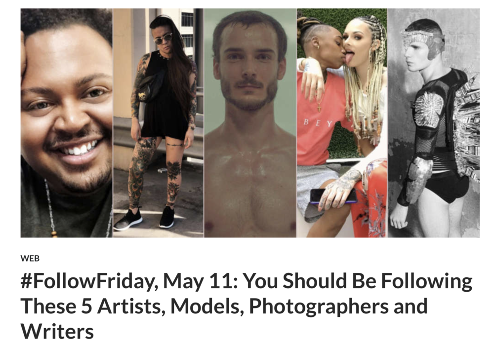 5 Artist, Models, Photographers and Writers You Should Follow - In our new #FollowFriday weekly feature, we plan to highlight five Instagram accounts from across the LGBTQ spectrum. With no shortage of taste and talent in our community, these artists, performers, authors and activists will enrich your feed and inspire you to scroll on.