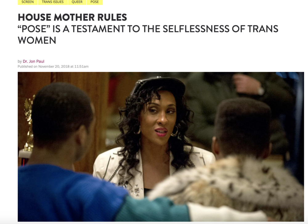 "BITCH MEDIA | HOUSE MOTHER RULES: ""POSE"" IS A TESTAMENT TO THE SELFLESSNESS OF TRANS WOMEN - Beyond the show's snappy one-liners and exploration of the pain that queer people of color endured in the '80s, Pose also navigates an important conversation about the important role that trans women of color play in the lives of queer men of color."