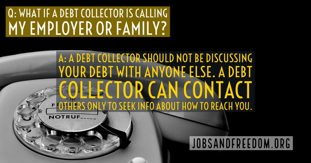 what if a debt collector is calling my employer or family? A debt collector should not be discussing your debt with anyone else. A debt collector can contact others only to seek info on how to reach you.