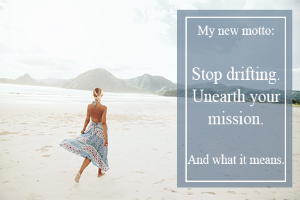 My new motto: Stop drifting. Unearth your mission. And what it means.