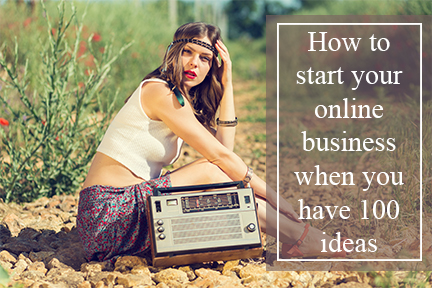 How to start your online business when you have 100 ideas