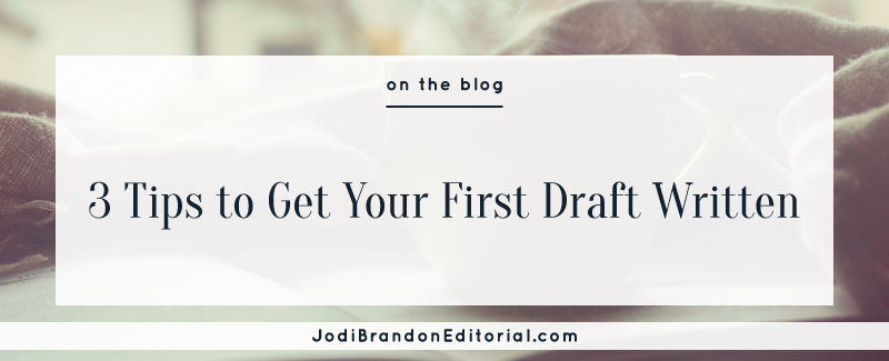 3 Tips to Get Your First Draft Written  |  Jodi Brandon Editorial