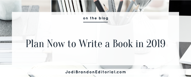 Plan Now to Write a Book in 2019  |  Jodi Brandon Editorial
