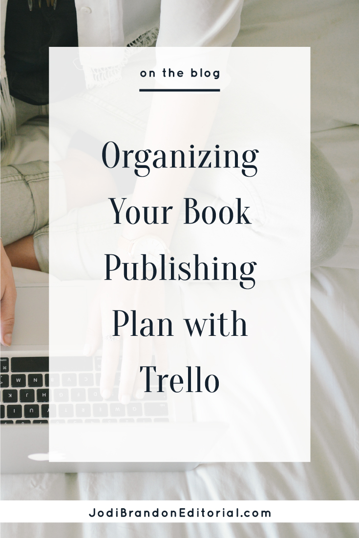 As it is with any large project entrepreneurs take on, organization is critical to book writing and publishing. And make no mistake: This post advocates using Trello to organize your book publishing plan, but what's most important is that you have some method to organize your project.     Jodi Brandon Editorial