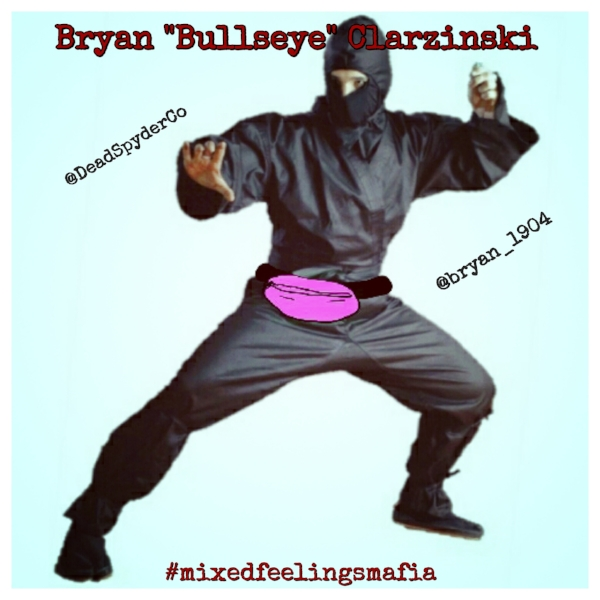 "Bryan ""Bullseye"" Clarzinski -   is joining our California Cold Cockers, find him on Twitter @DeadSpyderCo and IG @bryan_1904 - Cornhole Champion. Dart Master. Paintball Ninja. Bryan ""Bullseye"" Clarzinski is a man of many talents. Hes a slick motherfucker, slipping in and out of the shadows like the ghost of San Diego. He wears all black, except for the hot pink fanny pack that holds his arsenal of paintballs, each filled with some kind of fucked up thing. Some have acid in them. Some explode on impact like little grenades. Some have bees in them. Bryan is crazy, but he's on our side, so it's cool! He also carries poisoned darts and cornhole beanbags, all of which he is deadly accurate with.  When the Mixed Feelings Mafia caught wind of Bryan ""Bullseye"" and his talents, it was only a matter of time before he was offered an assassin position. He is currently tasked with quietly taking out our enemies...and right now, that's anyone wearing socks and sandals. Sorry, but ya gotta go."