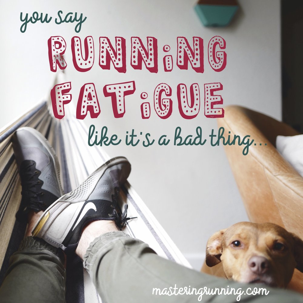 "You say ""running fatigue"" like it's a bad thing. MasteringRunning.com"