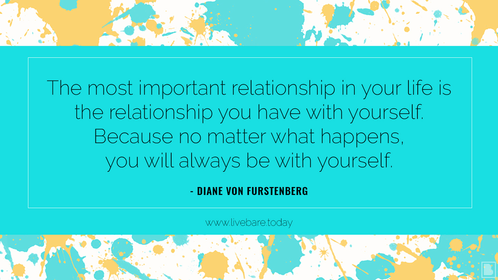The most important relationship in your life is the relationship you have with yourself. because no matter what happens, you will always be with yourself. diane von furstenberg