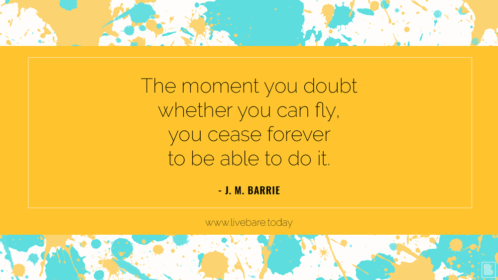 The moment you doubt whether you can fly, you cease forever to be able to do it. J. M. Barrie