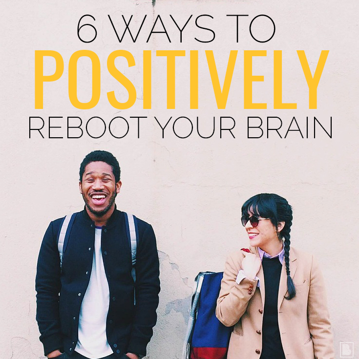 6 ways to positively reboot your brain