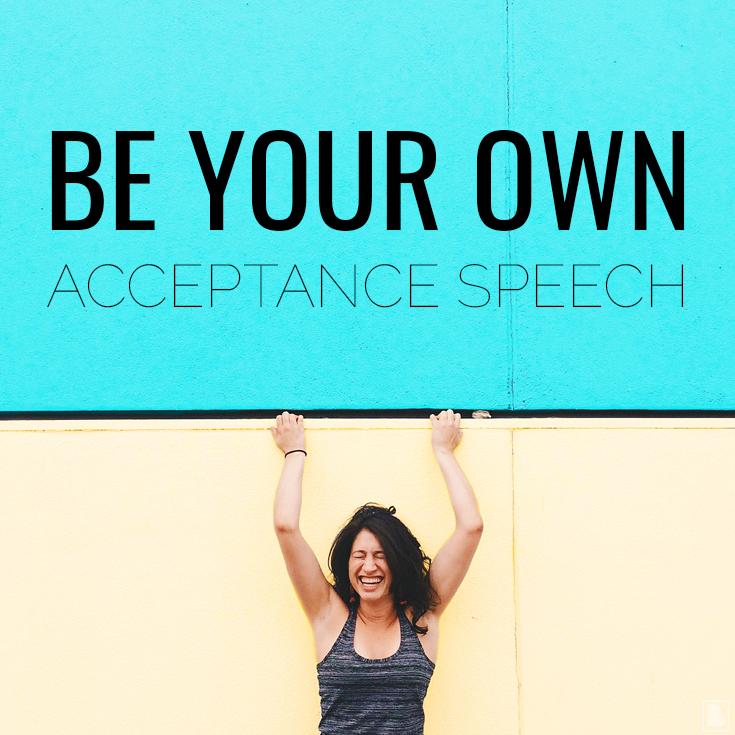 BE YOUR OWN ACCEPTANCE SPEECH