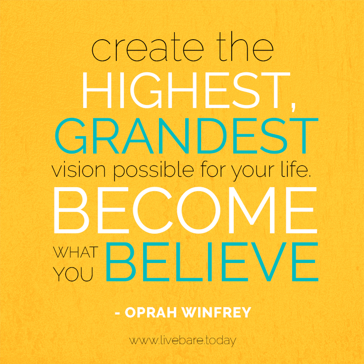 Create the highest, grandest vision possible for your life. because you become what you believe —Oprah Winfrey