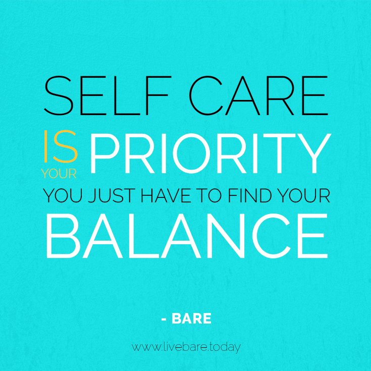 Self care is your priority. You just have to find your balance.- BARE