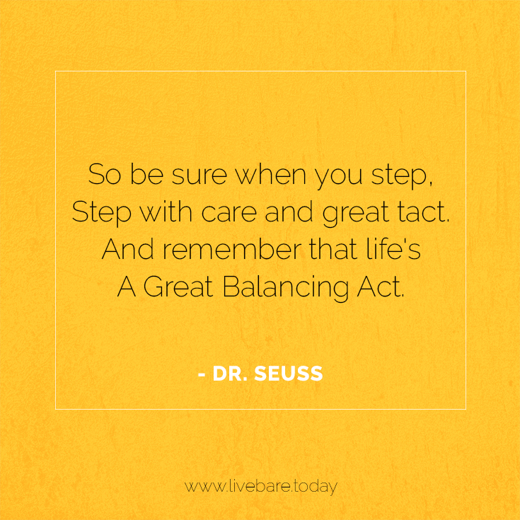 so be sure when step, step with care and great tact. and remember that life's a great balancing act. - dr. seuss