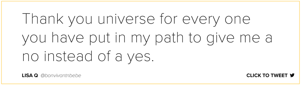 Thank you universe for every one you have put in my path to give me a no instead of a yes. Lisa Q@bonvivantnbebe