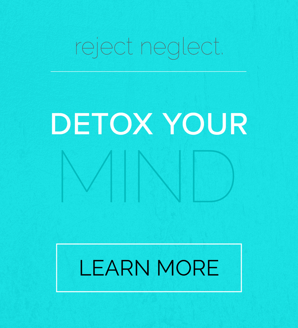 reject neglect. detox your mind. learn more.