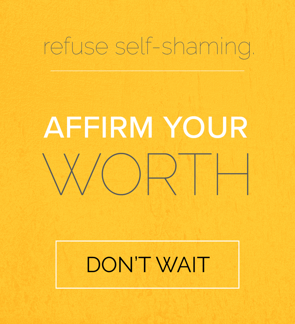 refuse self-shaming. affirm your self-worth. don't wait.