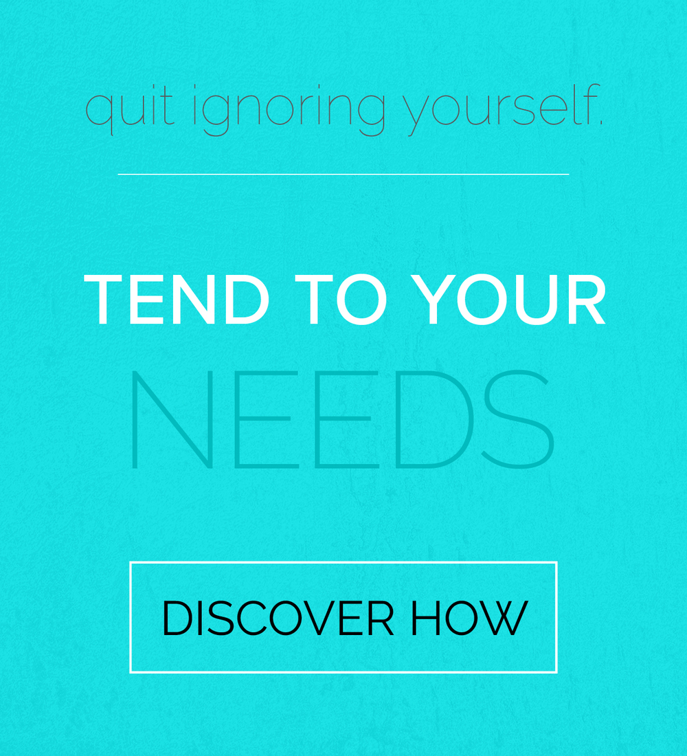 quit ignoring yourself. tend to your needs. discover how.