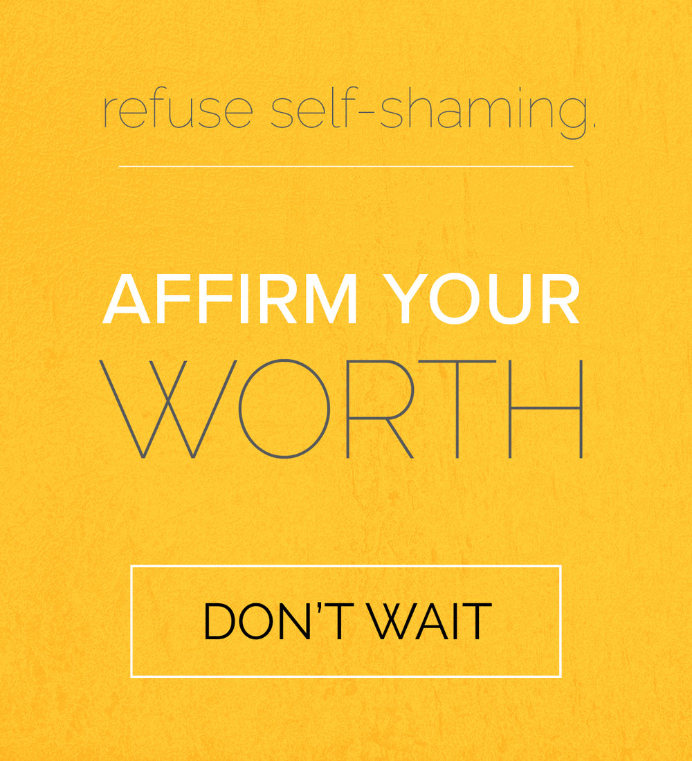 self acceptance: refuse self shaming. affirm your self worth. don't wait. being actively real everyday.
