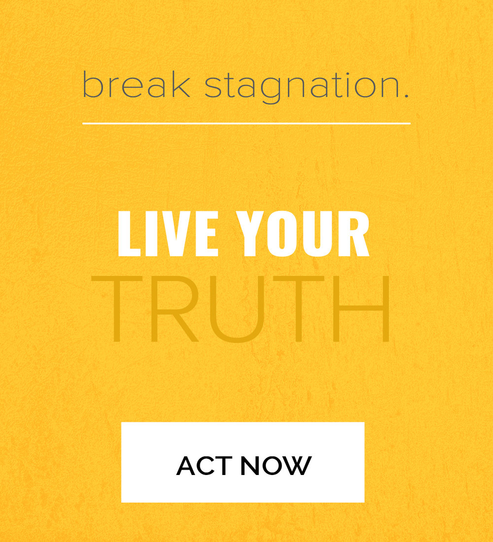 break stagnation. live your truth. click here to act now.